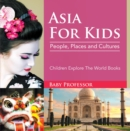 Asia For Kids: People, Places and Cultures - Children Explore The World Books - eBook