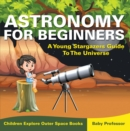 Astronomy For Beginners: A Young Stargazers Guide To The Universe - Children Explore Outer Space Books - eBook