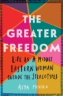 The Greater Freedom : Life as a Middle Eastern Woman Outside the Stereotypes - Book