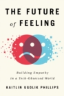 The Future of Feeling : Building Empathy in a Tech-Obsessed World - Book