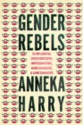 Gender Rebels : 50 Influential Cross-Dressers, Impersonators, Name-Changers, and Game-Changers - Book