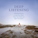 Deep Listening : A Healing Practice to Calm Your Body, Clear Your Mind, and Open Your Heart - eAudiobook