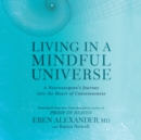 Living in a Mindful Universe : A Neurosurgeon's Journey into the Heart of Consciousness - eAudiobook