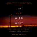 The New Wild West : Black Gold, Fracking, and Life in a North Dakota Boomtown - eAudiobook
