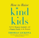 How to Raise Kind Kids : And Get Respect, Gratitude, and a Happier Family in the Bargain - eAudiobook