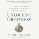 Unlocking Greatness : The Unexpected Journey from the Life You Have to the Life You Want - eAudiobook