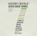 A History of the World in Seven Cheap Things : A Guide to Capitalism, Nature, and the Future of the Planet - eAudiobook