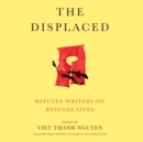 The Displaced : Refugee Writers on Refugee Lives - eAudiobook