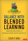 Balance With Blended Learning : Partner With Your Students to Reimagine Learning and Reclaim Your Life - Book