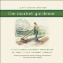 The Market Gardener : A Successful Grower's Handbook for Small-Scale Organic Farming - eBook