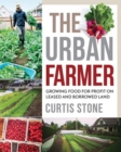 The Urban Farmer : Growing Food for Profit on Leased and Borrowed Land - eBook