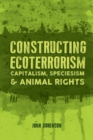 Constructing Ecoterrorism : Capitalism, Speciesism and Animal Rights - Book