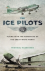The Ice Pilots : Flying with the Mavericks of the Great White North - eBook