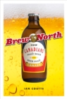 Brew North : How Canadians Made Beer and Beer Made Canada - eBook