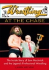 Wrestling At The Chase : THE INSIDE STORY OF SAM MUCHNICK AND THE LEGENDS OF PROFESSIONAL WRESTLING - eBook