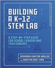 Building a K-12 STEM Lab : A Step-by-Step Guide for School Leaders and Tech Coaches - Book