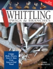 Whittling Twigs & Branches - 2nd Edition : Unique Birds, Flowers, Trees & More from Easy-to-Find Wood - Book