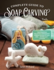 Complete Guide to Soap Carving : Tools, Techniques, and Tips - Book