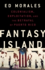 Fantasy Island : Colonialism, Exploitation, and the Betrayal of Puerto Rico - eBook