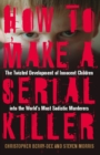 How to Make a Serial Killer : The Twisted Development of Innocent Children into the World's Most Sadistic Murderers - eBook