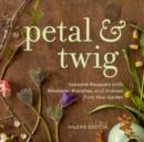 Petal & Twig : Seasonal Bouquets with Blossoms, Branches, and Grasses from Your Garden - eBook