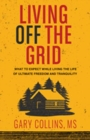 Living Off The Grid : What to Expect While Living the Life of Ultimate Freedom and Tranquility - Book
