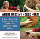Where Does My Horse Hurt? : A Hands-On Guide to Evaluating Pain and Dysfunction Using Chiropractic Methods - eBook