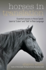 "Horses in Translation : Essential Lessons in Horse Speak: Learn to ""Listen"" and ""Talk"" in Their Language - eBook"