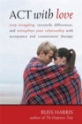 Act With Love : Stop Struggling, Reconcile Differences, and Strengthen Your Relationship With Acceptance and Commitment Therapy - Book