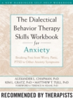 The Dialectical Behaviour Therapy Skills Workbook for Anxiety : Breaking Free from Worry, Panic, PTSD, and Other Anxiety Symptoms - Book