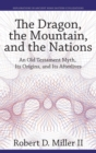 The Dragon, the Mountain, and the Nations : An Old Testament Myth, Its Origins, and Its Afterlives - Book