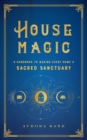 House Magic : A Handbook to Making Every Home a Sacred Sanctuary - Book
