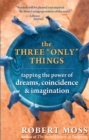 "The Three ""Only"" Things : Tapping the Power of Dreams, Coincidence, and Imagination - eBook"