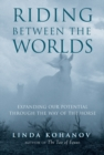 Riding Between the Worlds : Expanding Our Potential Through the Way of the Horse - eBook
