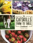 The Catskills Farm to Table Cookbook : Over 75 Recipes