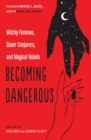 Becoming Dangerous : Witchy Femmes, Queer Conjurers, and Magical Rebels - Book