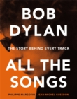 Bob Dylan All the Songs : The Story Behind Every Track - Book