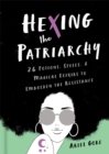 Hexing the Patriarchy : 26 Potions, Spells, and Magical Elixirs to Embolden the Resistance - Book