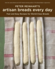 Peter Reinhart's Artisan Breads Every Day : Fast and Easy Recipes for World-Class Breads [A Baking Book] - Book