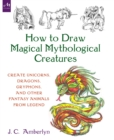 How to Draw Magical Mythological Creatures : Create Unicorns, Dragons, Gryphons, and Other Fantasy Animals from Legend and Your Imagination - Book