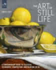 The Art of Still Life : A Contemporary Guide to Classical Techniques, Composition, Drawing, and Painting in Oil - Book