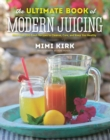 The Ultimate Book of Modern Juicing : More than 200 Fresh Recipes to Cleanse, Cure, and Keep You Healthy - Book