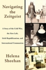 Navigating the Zeitgeist : A Story of the Cold War, the New Left, Irish Republicanism, and International Communism - Book