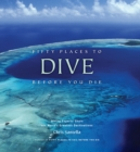 Fifty Places to Dive Before You Die: Diving Experts Share the World's Greatest Destinations - Book