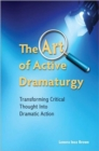 The Art of Active Dramaturgy : Transforming Critical Thought into Dramatic Action - Book