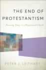 The End of Protestantism : Pursuing Unity in a Fragmented Church - Book