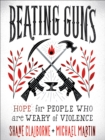 Beating Guns : Hope for People Who Are Weary of Violence - Book