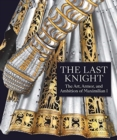 The Last Knight - The Art, Armor, and Ambition of Maximilian I - Book