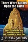There Were Giants Upon the Earth : Gods, Demigods, and Human Ancestry: The Evidence of Alien DNA - Book