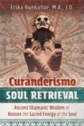 Curanderismo Soul Retrieval : Ancient Shamanic Wisdom to Restore the Sacred Energy of the Soul - Book